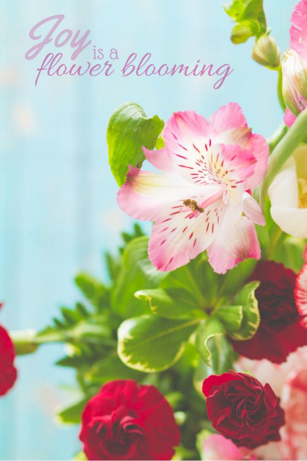 Joy is a Flower Blooming